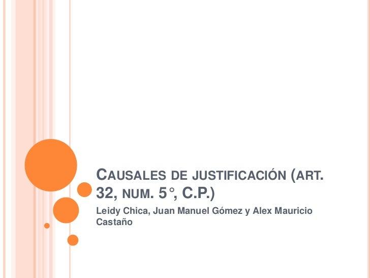 CAUSALES DE JUSTIFICACIÓN (ART.32, NUM. 5°, C.P.)Leidy Chica, Juan Manuel Gómez y Alex MauricioCastaño