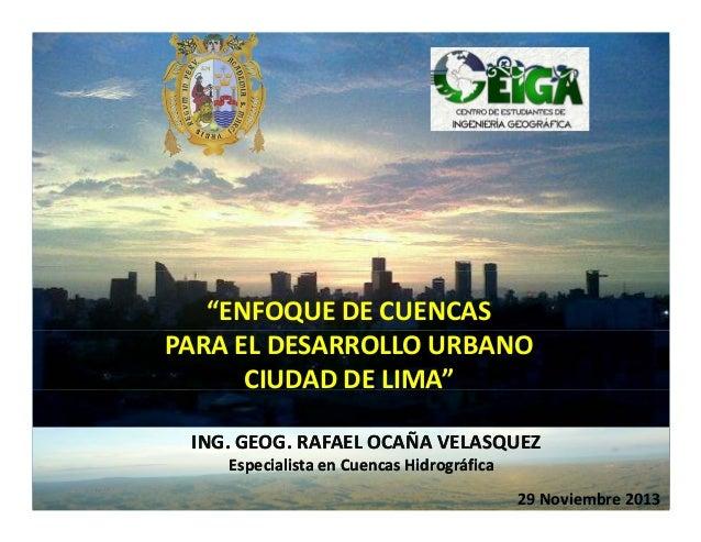 """""""ENFOQUE DE CUENCAS PARA EL DESARROLLO URBANO CIUDAD DE LIMA"""" ING. GEOG. RAFAEL OCAÑA VELASQUEZ Especialista en Cuencas Hi..."""