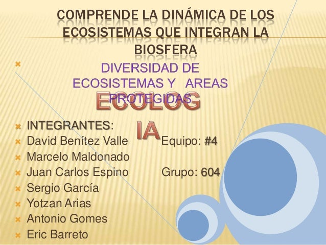 COMPRENDE LA DINÁMICA DE LOSECOSISTEMAS QUE INTEGRAN LABIOSFERA INTEGRANTES: David Benítez Valle Equipo: #4 Marcelo Ma...