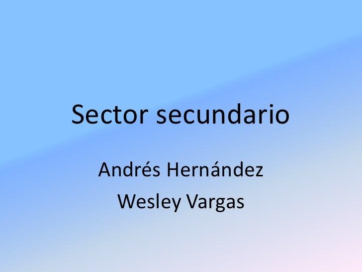 Sector secundario<br />Andrés Hernández<br />Wesley Vargas<br />