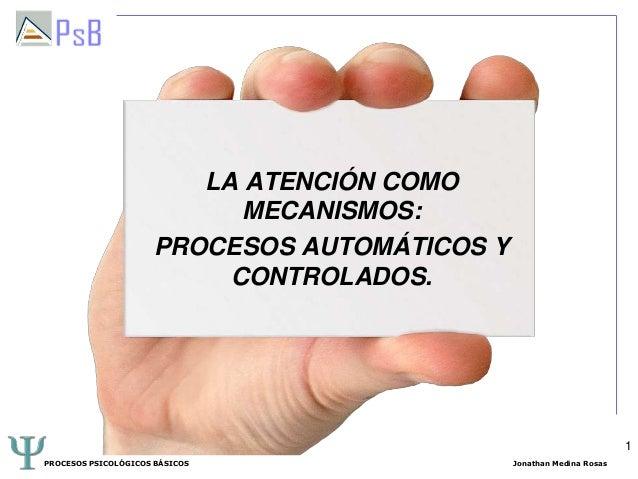 LA ATENCIÓN COMO MECANISMOS: PROCESOS AUTOMÁTICOS Y CONTROLADOS.  1 PROCESOS PSICOLÓGICOS BÁSICOS  Jonathan Medina Rosas