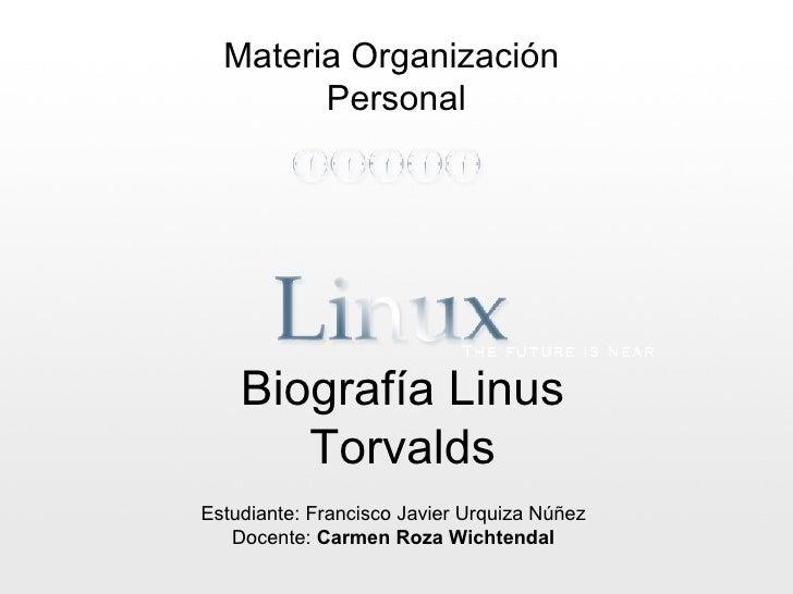 Biografía Linus Torvalds Materia Organización  Personal Estudiante: Francisco Javier Urquiza Núñez Docente:  Carmen Roza W...