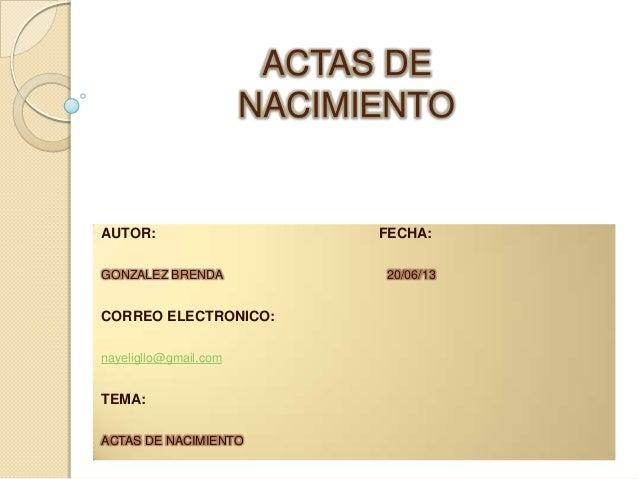 ACTAS DE NACIMIENTO  AUTOR: GONZALEZ BRENDA  CORREO ELECTRONICO: nayeligllo@gmail.com  TEMA: ACTAS DE NACIMIENTO  FECHA: 2...