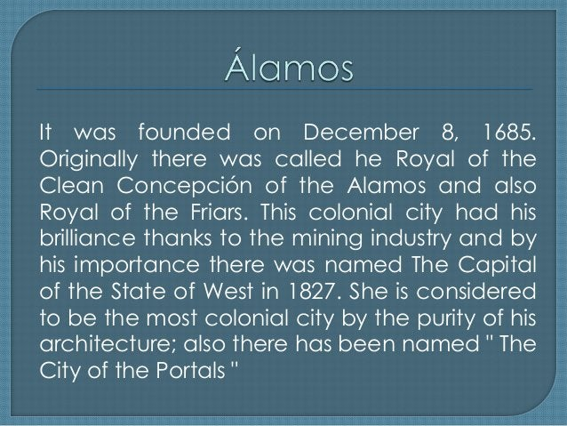 It was founded on December 8, 1685. Originally there was called he Royal of the Clean Concepción of the Alamos and also Ro...