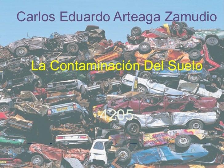 Carlos Eduardo Arteaga Zamudio La Contaminación Del Suelo 4205 Profa: Laurencia Trejo Montiel