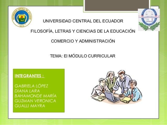 UNIVERSIDAD CENTRAL DEL ECUADOR FILOSOFÍA, LETRAS Y CIENCIAS DE LA EDUCACIÓN COMERCIO Y ADMINISTRACIÓN TEMA: El MÓDULO CUR...
