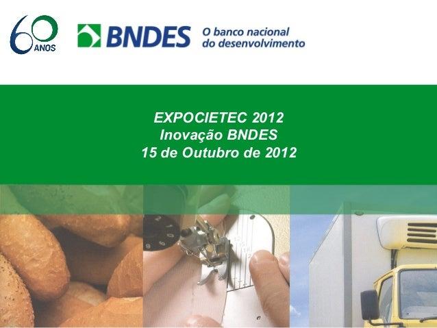 EXPOCIETEC 2012 Inovação BNDES 15 de Outubro de 2012