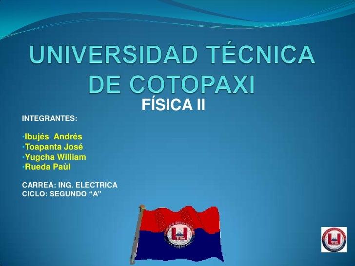 """FÍSICA IIINTEGRANTES:•Ibujés Andrés•Toapanta José•Yugcha William•Rueda PaùlCARREA: ING. ELECTRICACICLO: SEGUNDO """"A"""""""