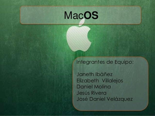 MacOS Integrantes de Equipo: Janeth Ibáñez Elizabeth Villalejos Daniel Molina Jesús Rivera José Daniel Velázquez