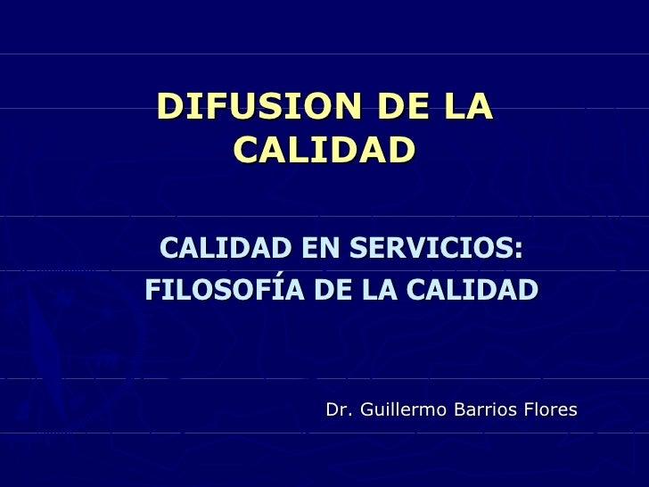 DIFUSION DE LA   CALIDAD CALIDAD EN SERVICIOS:FILOSOFÍA DE LA CALIDAD          Dr. Guillermo Barrios Flores