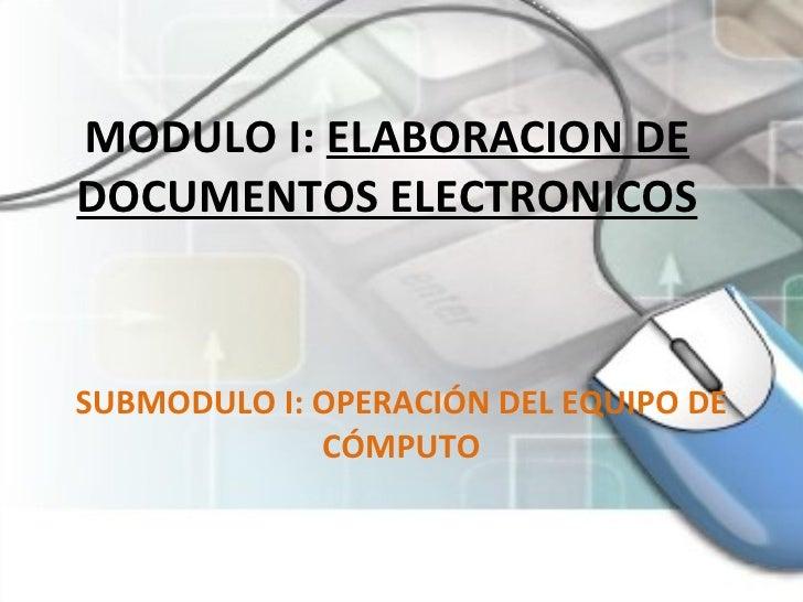 MODULO I:  ELABORACION DE DOCUMENTOS ELECTRONICOS SUBMODULO I: OPERACIÓN DEL EQUIPO DE CÓMPUTO