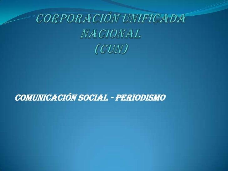 Corporación Unificada Nacional  (CUN)<br />COMUNICACIÓN SOCIAL - PERIODISMO<br />