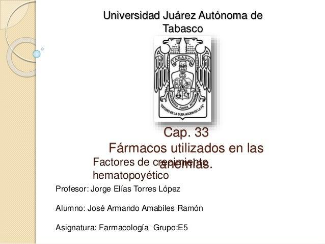 Cap. 33 Fármacos utilizados en las anemias.Factores de crecimiento hematopoyético Profesor: Jorge Elías Torres López Alumn...