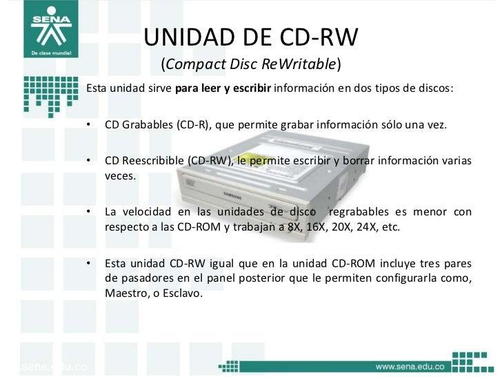 UNIDAD DE CD-RW              (Compact Disc ReWritable)Esta unidad sirve para leer y escribir información en dos tipos de d...