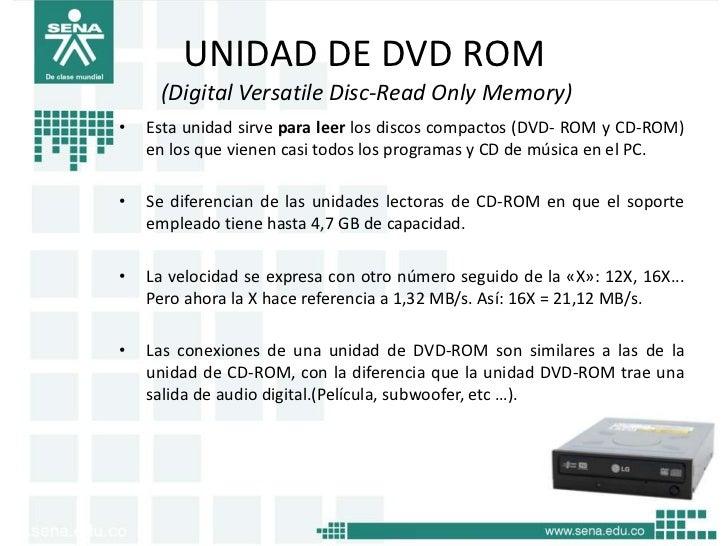 UNIDAD DE DVD ROM     (Digital Versatile Disc-Read Only Memory)•   Esta unidad sirve para leer los discos compactos (DVD- ...