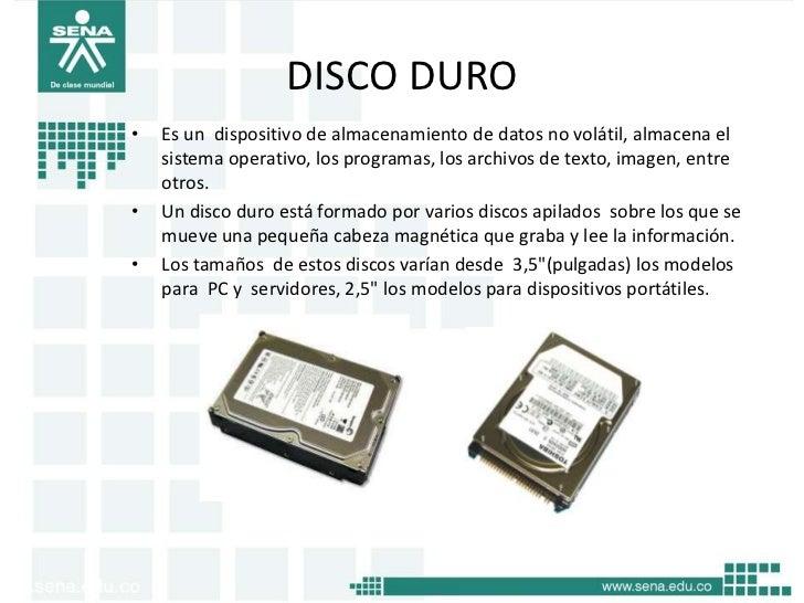 DISCO DURO•   Es un dispositivo de almacenamiento de datos no volátil, almacena el    sistema operativo, los programas, lo...