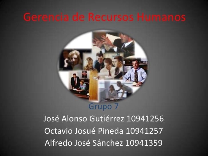 Gerencia de Recursos Humanos<br />Grupo 7<br />José Alonso Gutiérrez 10941256<br />Octavio Josué Pineda 10941257<br />Alfr...