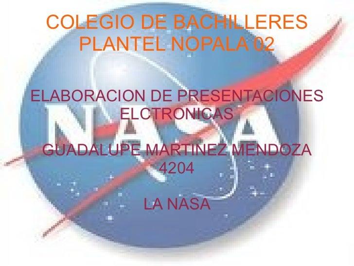 COLEGIO DE BACHILLERES PLANTEL NOPALA 02 ELABORACION DE PRESENTACIONES ELCTRONICAS GUADALUPE MARTINEZ MENDOZA 4204 LA NASA