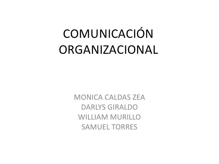 COMUNICACIÓN ORGANIZACIONAL<br />MONICA CALDAS ZEA<br />DARLYS GIRALDO<br />WILLIAM MURILLO<br />SAMUEL TORRES<br />