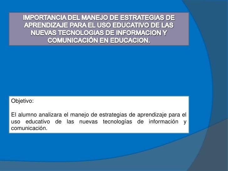 Objetivo:  El alumno analizara el manejo de estrategias de aprendizaje para el uso educativo de las nuevas tecnologías de ...