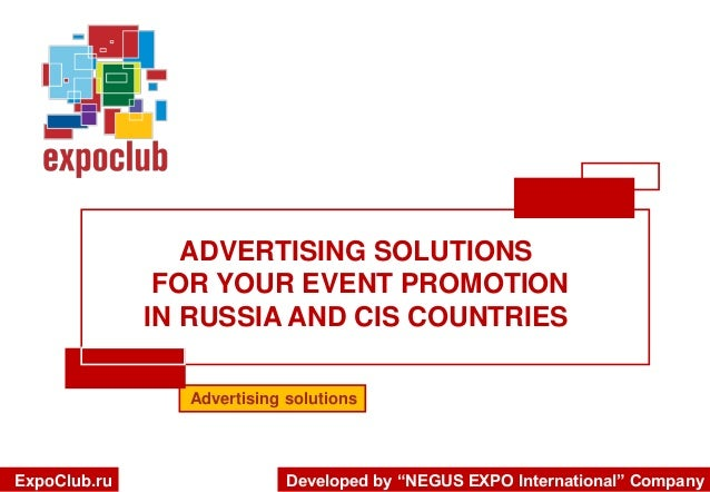 ADVERTISING SOLUTIONS FOR YOUR EVENT PROMOTION IN RUSSIA AND CIS COUNTRIES Advertising solutions  ExpoClub.ru  Developed b...