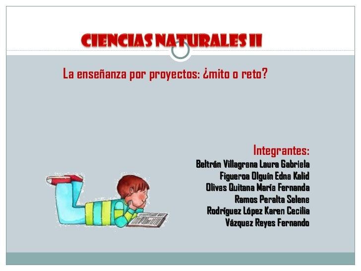 <ul><li>La enseñanza por proyectos: ¿mito o reto? </li></ul><ul><li>Integrantes: </li></ul><ul><li>Beltrán Villagrana Laur...
