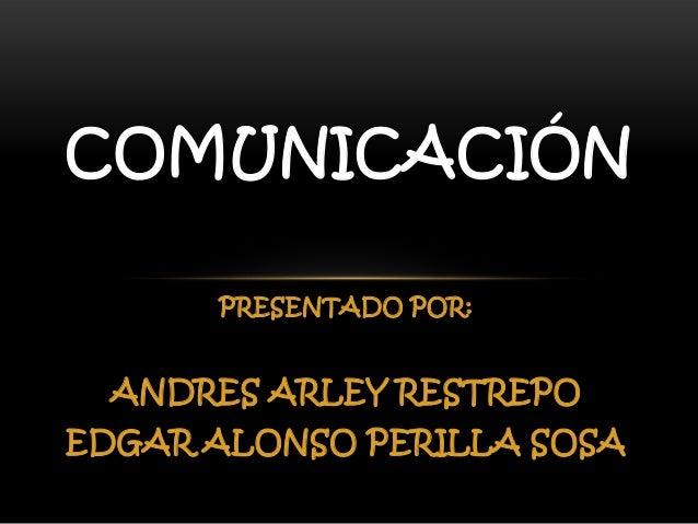 COMUNICACIÓN PRESENTADO POR:  ANDRES ARLEY RESTREPO EDGAR ALONSO PERILLA SOSA