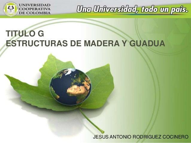 TITULO G ESTRUCTURAS DE MADERA Y GUADUA JESUS ANTONIO RODRIGUEZ COCINERO