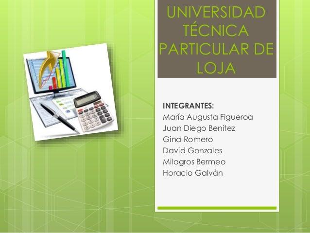 UNIVERSIDAD TÉCNICA PARTICULAR DE LOJA INTEGRANTES: María Augusta Figueroa Juan Diego Benítez Gina Romero David Gonzales M...