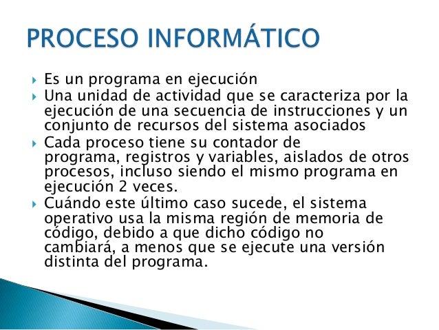    Los procesos son gestionados por el sistema    operativo y están formados por    ◦ Las instrucciones de un programa de...