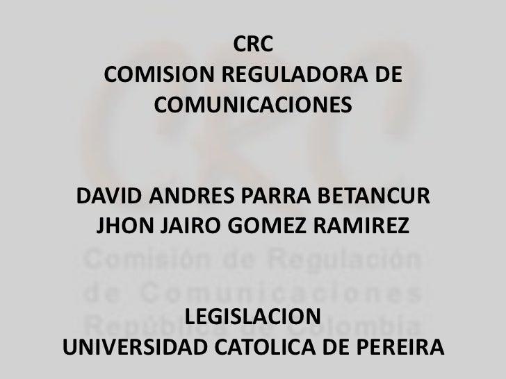 CRC COMISION REGULADORA DE COMUNICACIONES<br />DAVID ANDRES PARRA BETANCUR <br />JHON JAIRO GOMEZ RAMIREZ<br />LEGISLACION...