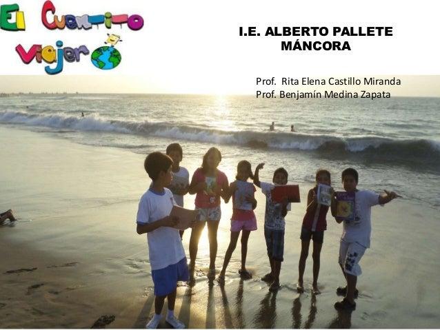 I.E. ALBERTO PALLETE MÁNCORA Prof. Rita Elena Castillo Miranda Prof. Benjamín Medina Zapata