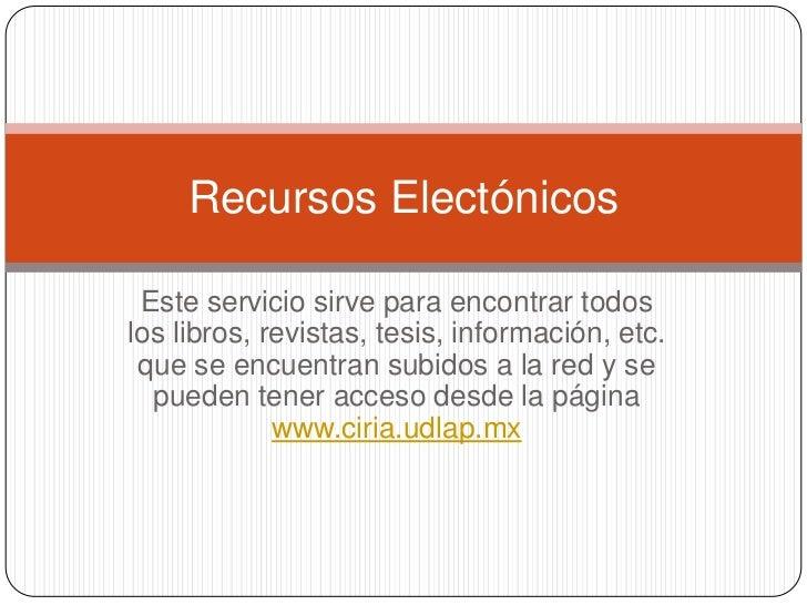 Recursos Electónicos Este servicio sirve para encontrar todoslos libros, revistas, tesis, información, etc. que se encuent...