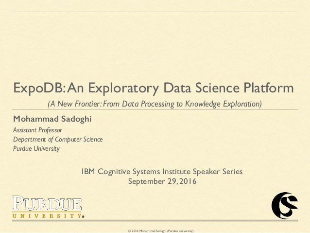 © 2016 Mohammad Sadoghi (Purdue University) ExpoDB:An Exploratory Data Science Platform (A New Frontier: From Data Process...