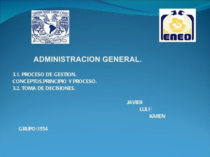 ADMINISTRACION GENERAL.3.1. PROCESO DE GESTION.CONCEPTOS,PRINCIPIO Y PROCESO.3.2. TOMA DE DECISIONES.                     ...
