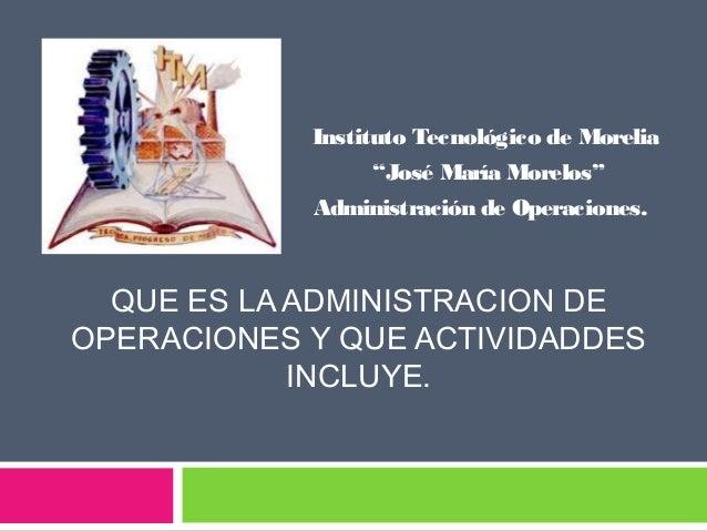 """Admi  Instituto Tecnológico de Morelia """"José María Morelos"""" Administración de Operaciones.  QUE ES LA ADMINISTRACION DE OP..."""