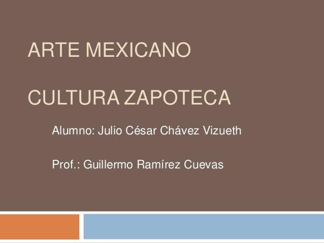 ARTE MEXICANOCULTURA ZAPOTECA Alumno: Julio César Chávez Vizueth Prof.: Guillermo Ramírez Cuevas