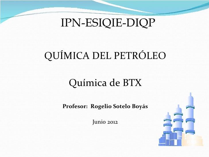 IPN-ESIQIE-DIQPQUÍMICA DEL PETRÓLEO    Química de BTX  Profesor: Rogelio Sotelo Boyás            Junio 2012               ...
