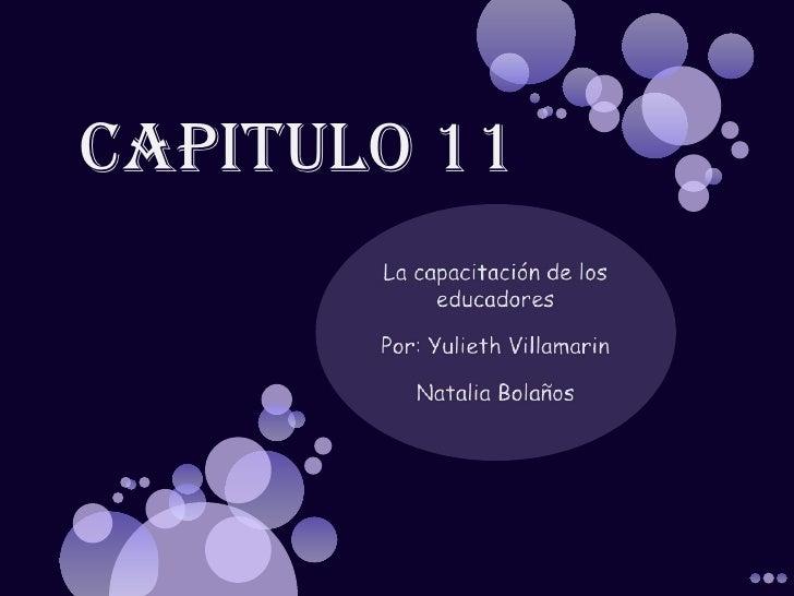 Capitulo 11 <br />La capacitación de los educadores<br />Por: Yulieth Villamarin <br />Natalia Bolaños<br />