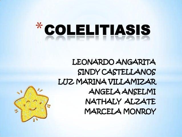 * COLELITIASIS     LEONARDO ANGARITA      SINDY CASTELLANOS  LUZ MARINA VILLAMIZAR        ANGELA ANSELMI       NATHALY ALZ...