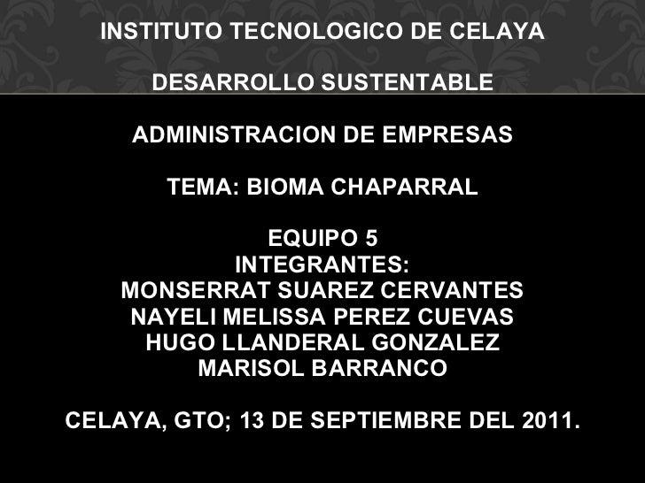 INSTITUTO TECNOLOGICO DE CELAYA DESARROLLO SUSTENTABLE ADMINISTRACION DE EMPRESAS TEMA: BIOMA CHAPARRAL EQUIPO 5 INTEGRANT...