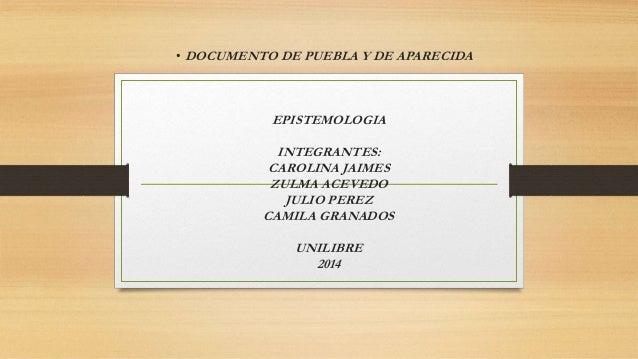 • DOCUMENTO DE PUEBLA Y DE APARECIDA  EPISTEMOLOGIA  INTEGRANTES:  CAROLINA JAIMES  ZULMA ACEVEDO  JULIO PEREZ  CAMILA GRA...