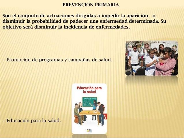 PREVENCIÓN PRIMARIA Son el conjunto de actuaciones dirigidas a impedir la aparición o disminuir la probabilidad de padecer...