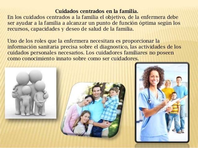 Cuidados centrados en la familia. En los cuidados centrados a la familia el objetivo, de la enfermera debe ser ayudar a la...
