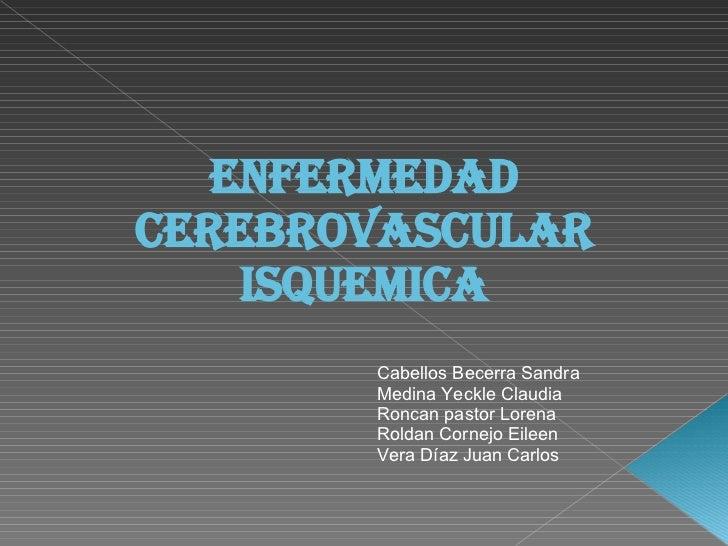 Enfermedad cerebrovascular isquemica Cabellos Becerra Sandra Medina Yeckle Claudia Roncan pastor Lorena Roldan Cornejo Eil...