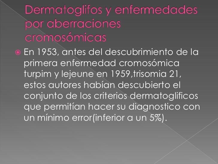Dermatoglifos y enfermedades por aberraciones cromosómicas<br />En 1953, antes del descubrimiento de la primera enfermedad...