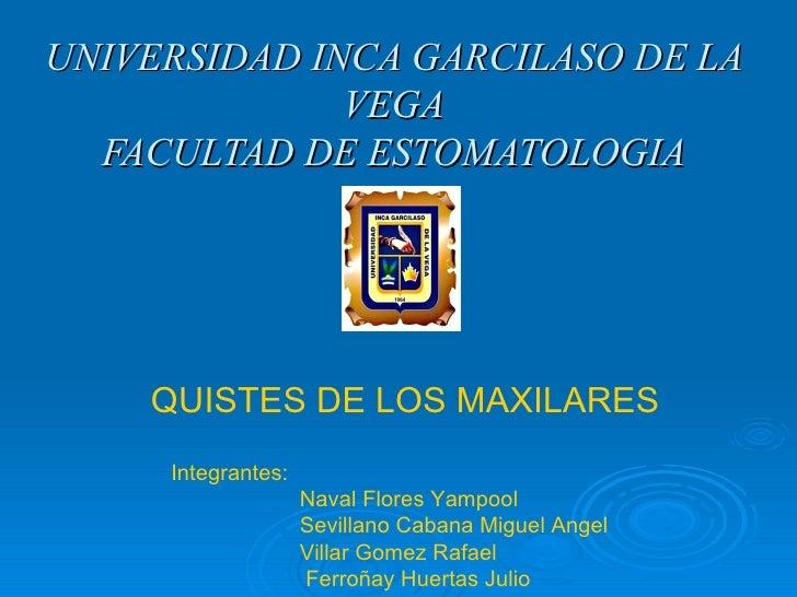 UNIVERSIDAD INCA GARCILASO DE LA VEGA FACULTAD DE ESTOMATOLOGIA QUISTES DE LOS MAXILARES Integrantes:    Naval Flores Yamp...