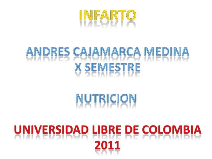 INFARTO<br />ANDRES CAJAMARCA MEDINA<br />X SEMESTRE<br />NUTRICION <br />UNIVERSIDAD LIBRE DE COLOMBIA<br />2011<br />