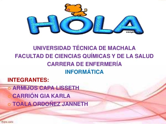 UNIVERSIDAD TÉCNICA DE MACHALA FACULTAD DE CIENCIAS QUÍMICAS Y DE LA SALUD CARRERA DE ENFERMERÍA INFORMÁTICA INTEGRANTES: ...