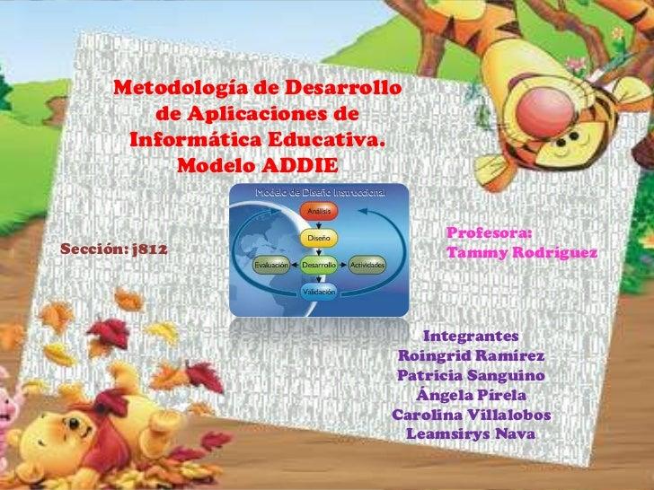 Metodología de Desarrollo         de Aplicaciones de       Informática Educativa.           Modelo ADDIE                  ...